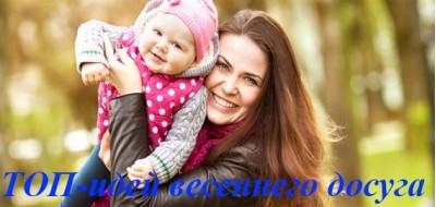 10 идей на весну – разнообразьте досуг со своими детьми